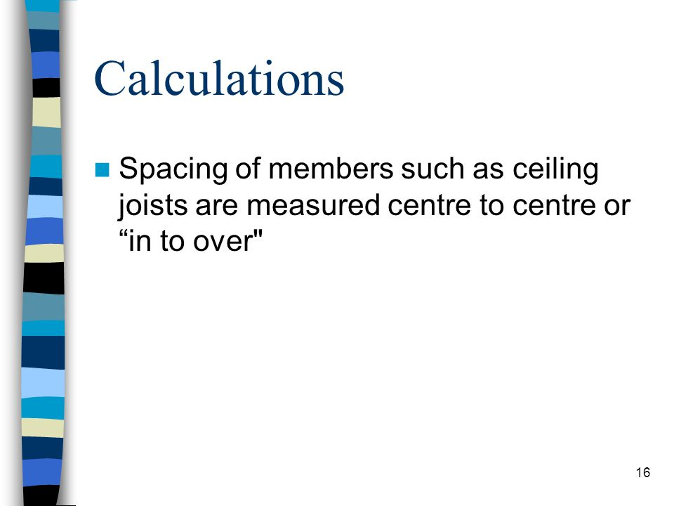 Calculations Spacing of members such as ceiling joists are measured centre to centre or in to over