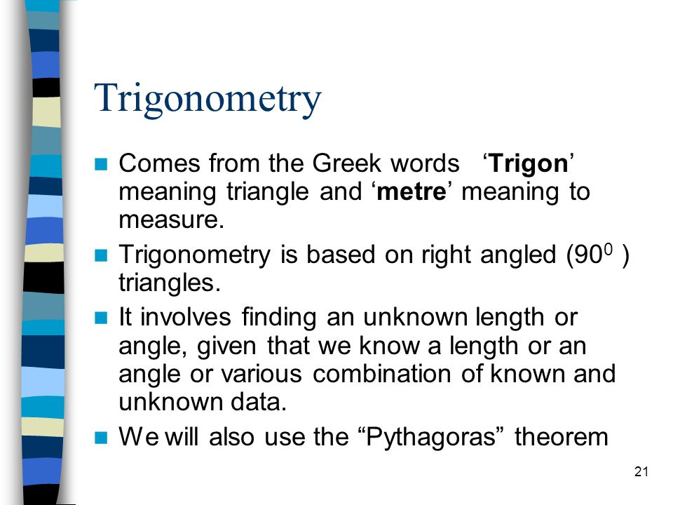 Trigonometry Comes from the Greek words 'Trigon' meaning triangle and 'metre' meaning to measure.
