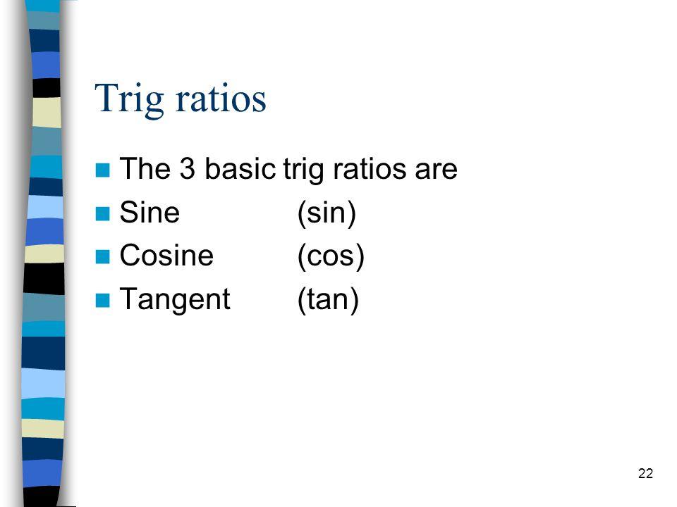 Trig ratios The 3 basic trig ratios are Sine (sin) Cosine (cos)