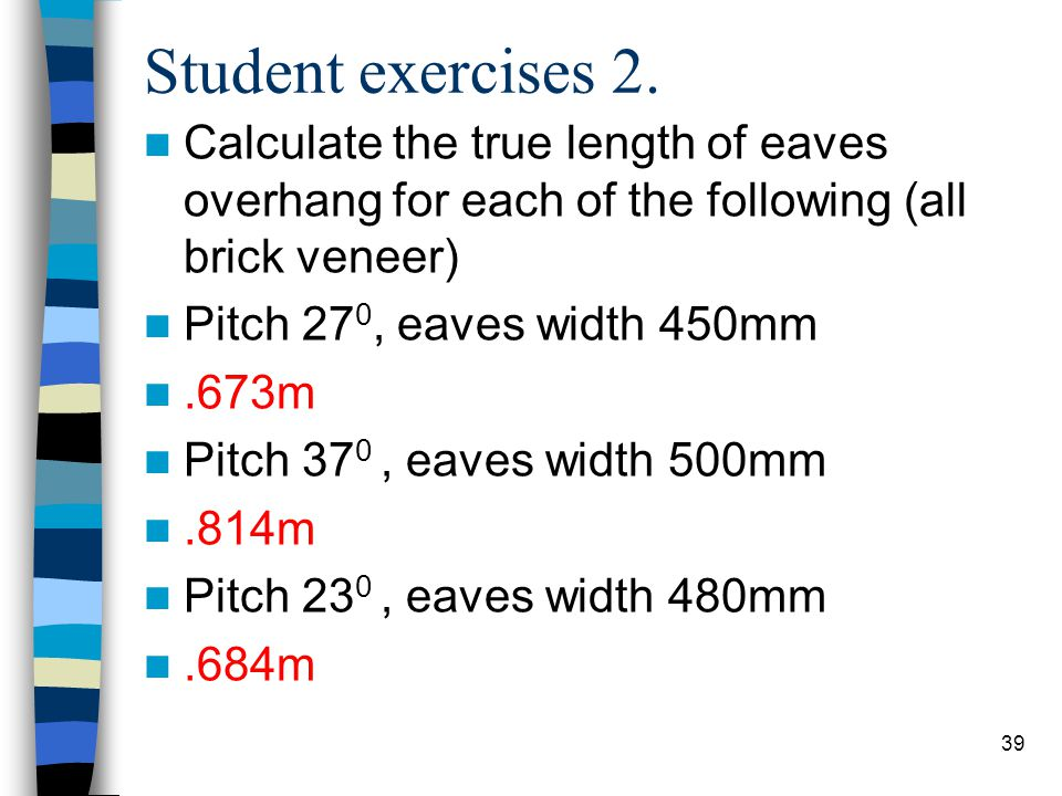 Student exercises 2. Calculate the true length of eaves overhang for each of the following (all brick veneer)