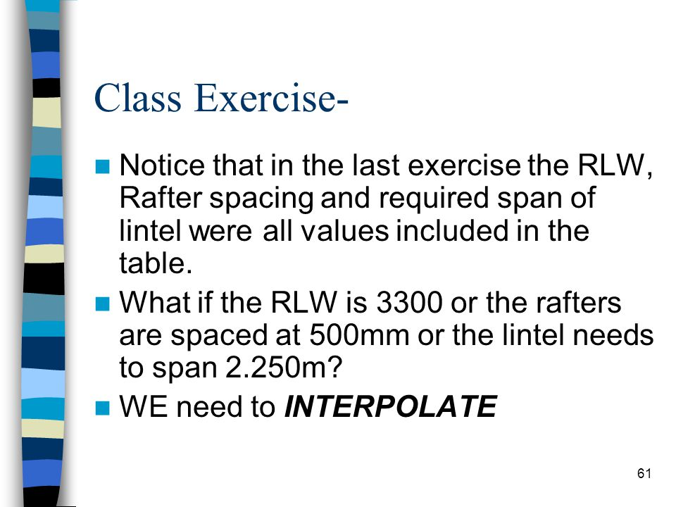Class Exercise- Notice that in the last exercise the RLW, Rafter spacing and required span of lintel were all values included in the table.