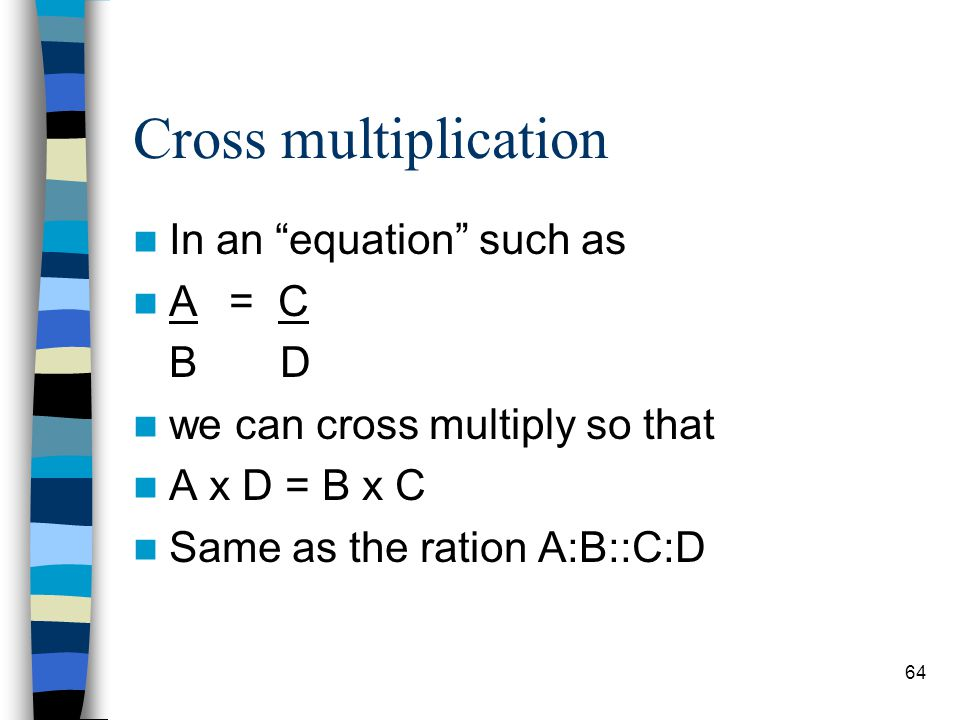 Cross multiplication In an equation such as A = C B D