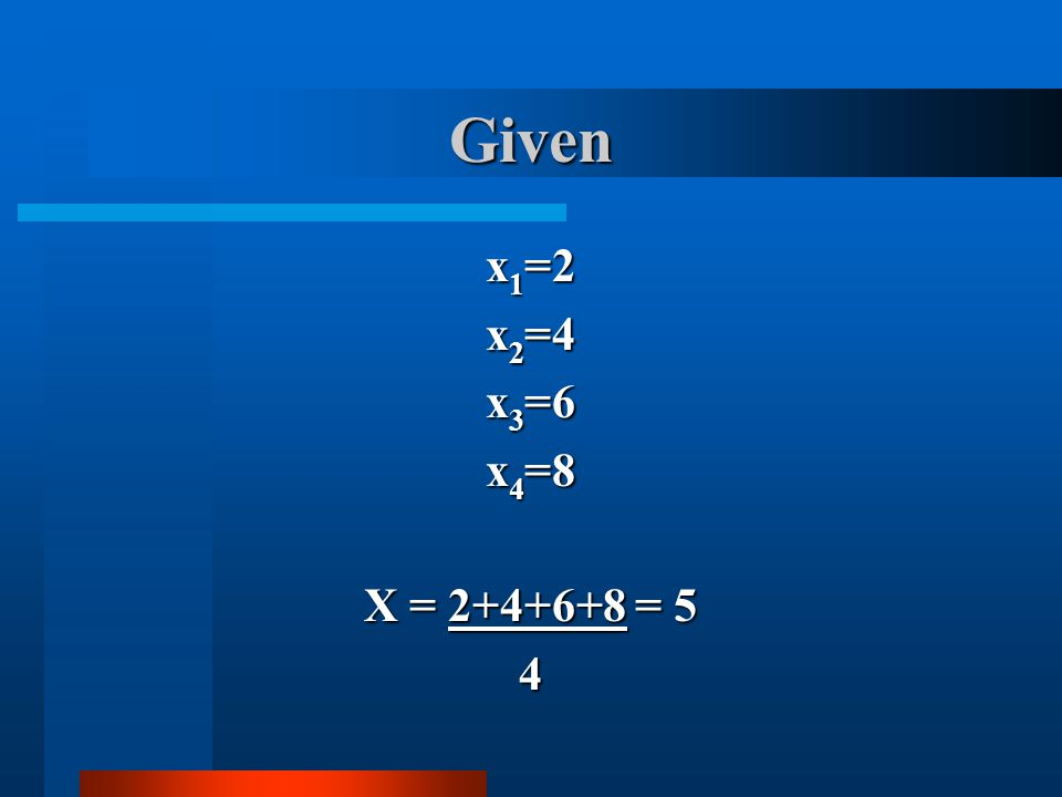 Given x1=2 x2=4 x3=6 x4=8 X = 2+4+6+8 = 5 4