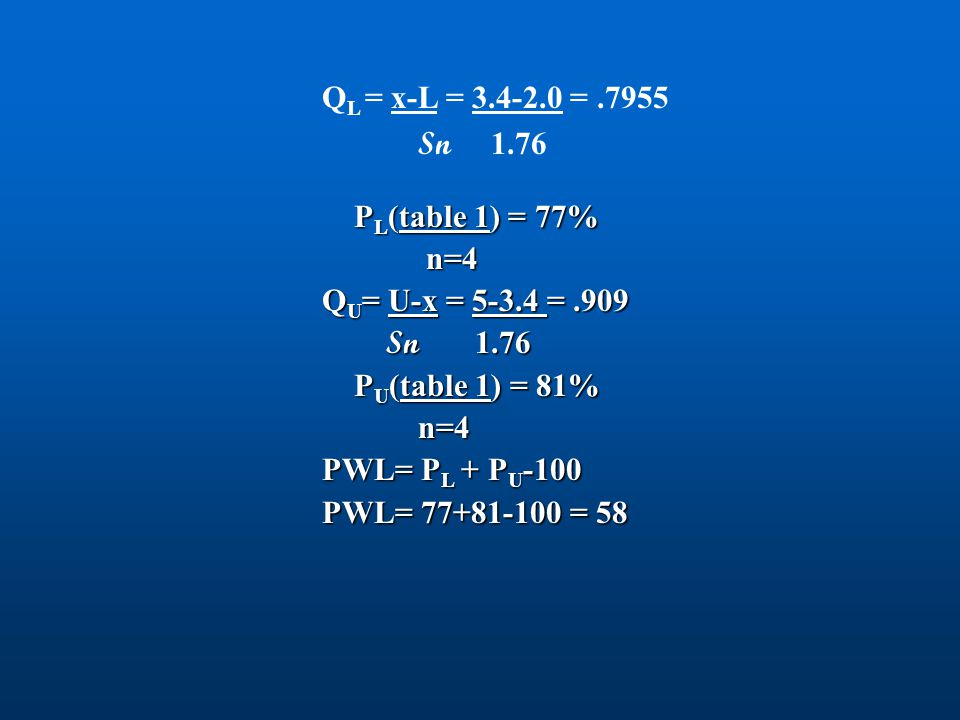 QL = x-L = 3.4-2.0 = .7955 Sn 1.76. PL(table 1) = 77% n=4. QU= U-x = 5-3.4 = .909. Sn 1.76.