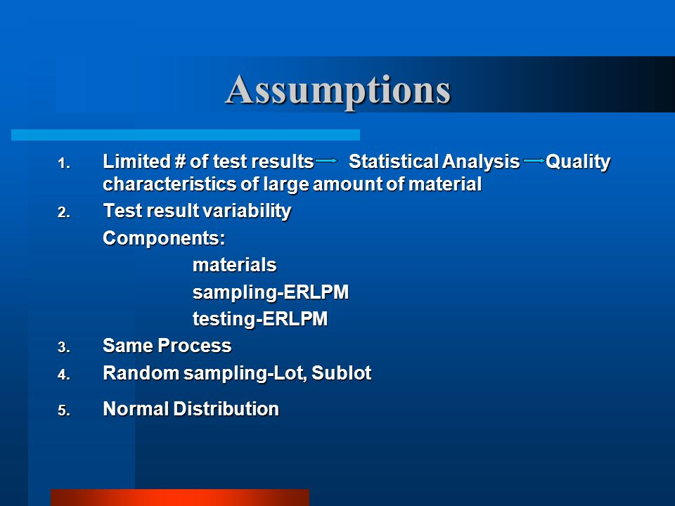 Assumptions Limited # of test results Statistical Analysis Quality characteristics of large amount of material.