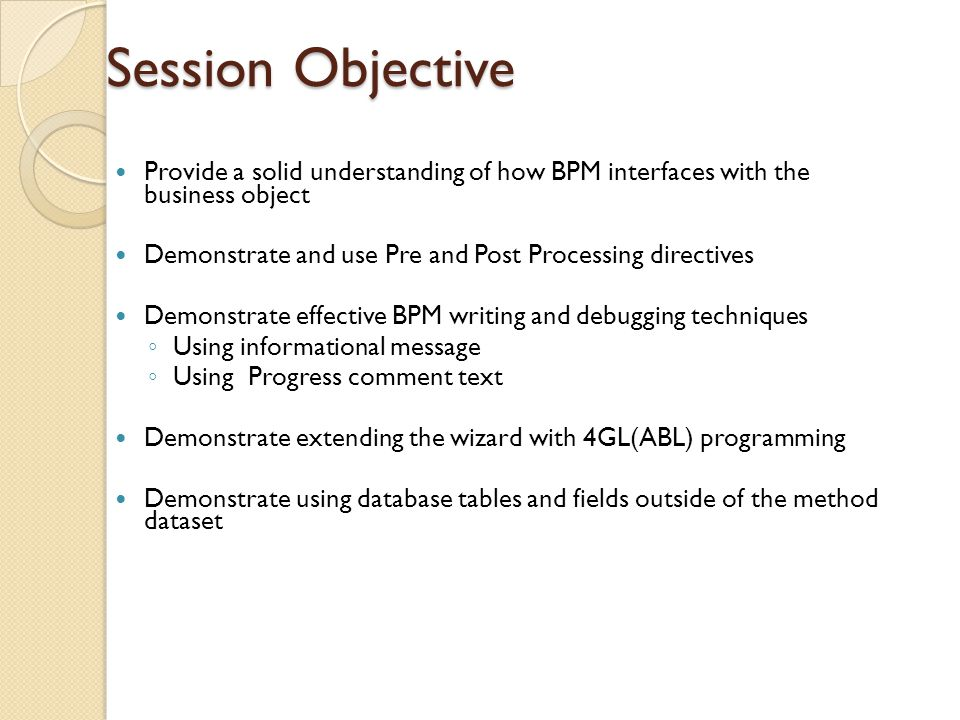 Session Objective Provide a solid understanding of how BPM interfaces with the business object.