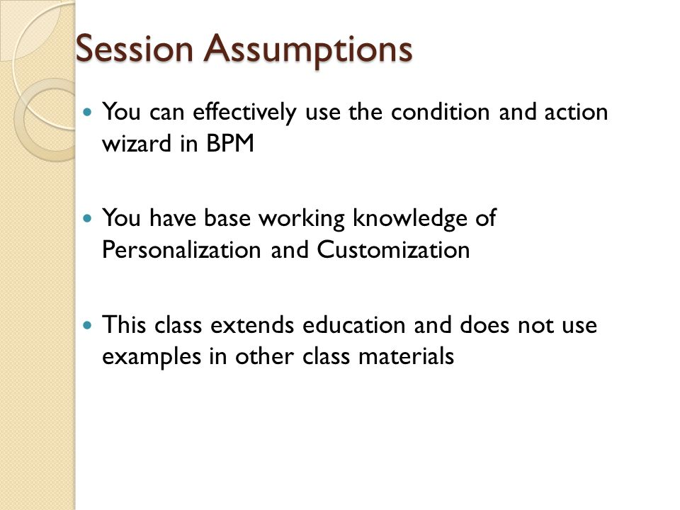 Session Assumptions You can effectively use the condition and action wizard in BPM.