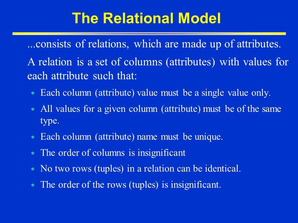 The Relational Model ...consists of relations, which are made up of attributes.