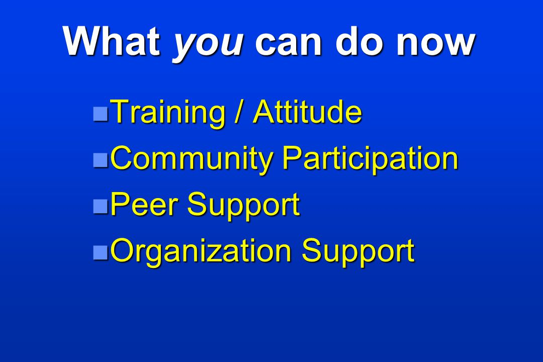 What you can do now Training / Attitude Community Participation