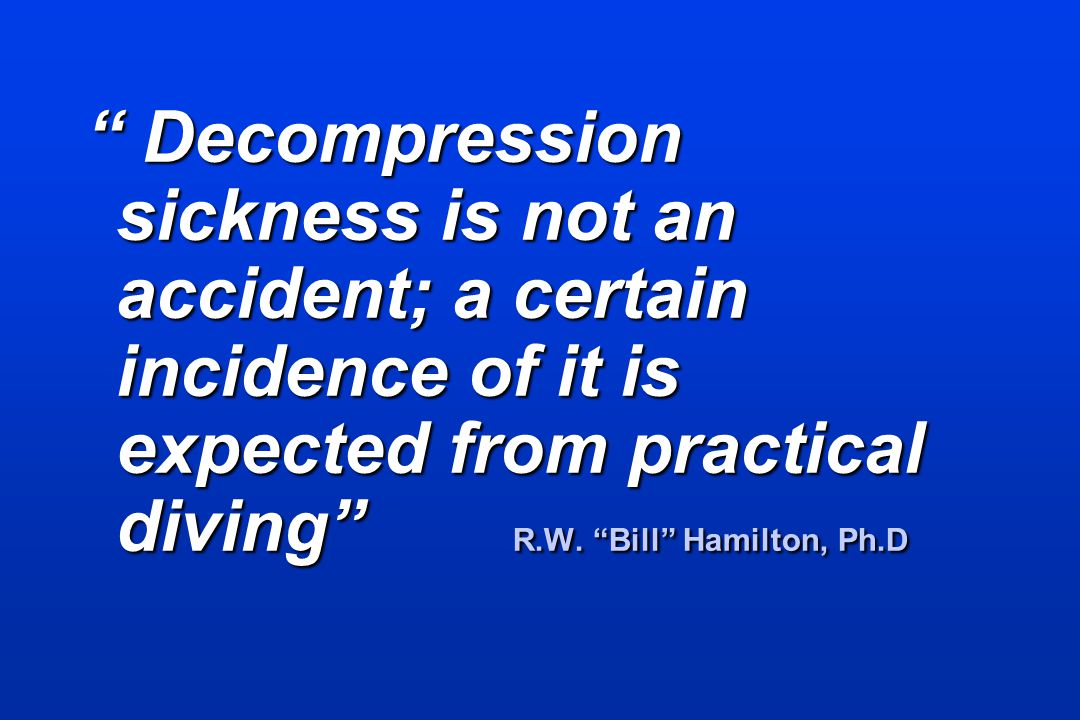 Decompression sickness is not an accident; a certain incidence of it is expected from practical diving R.W.