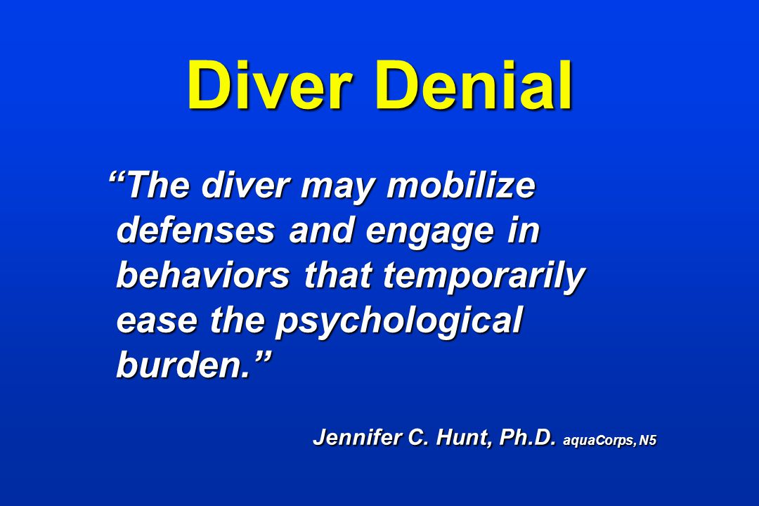 Diver Denial The diver may mobilize defenses and engage in behaviors that temporarily ease the psychological burden.