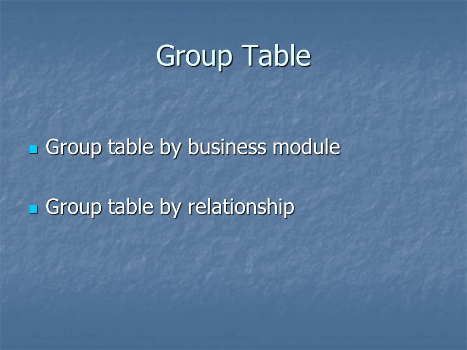 Group Table Group table by business module Group table by relationship