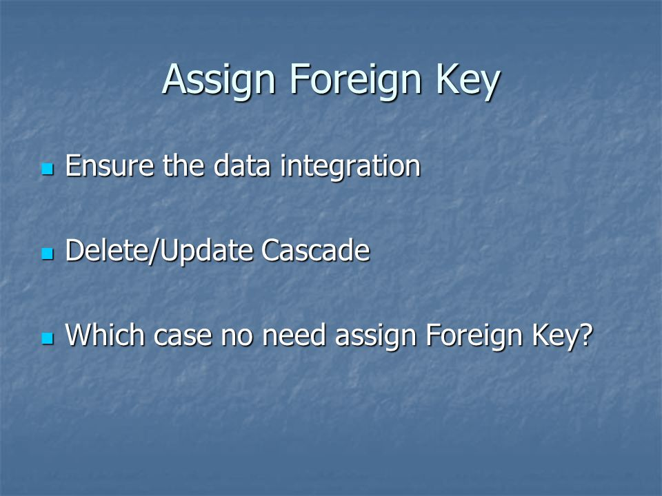 Assign Foreign Key Ensure the data integration Delete/Update Cascade