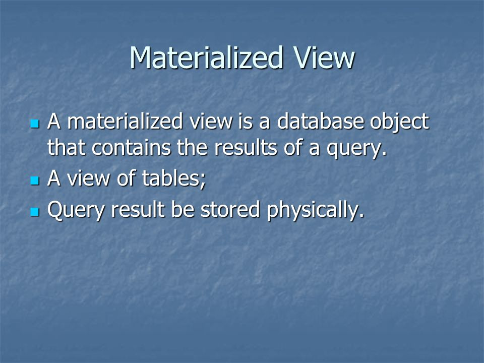 Materialized View A materialized view is a database object that contains the results of a query. A view of tables;