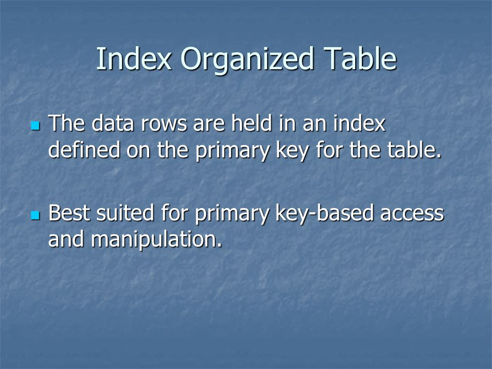 Index Organized Table The data rows are held in an index defined on the primary key for the table.
