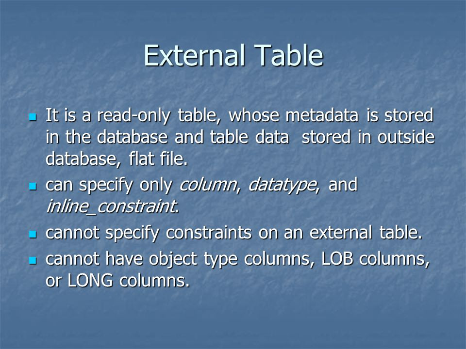External Table It is a read-only table, whose metadata is stored in the database and table data stored in outside database, flat file.