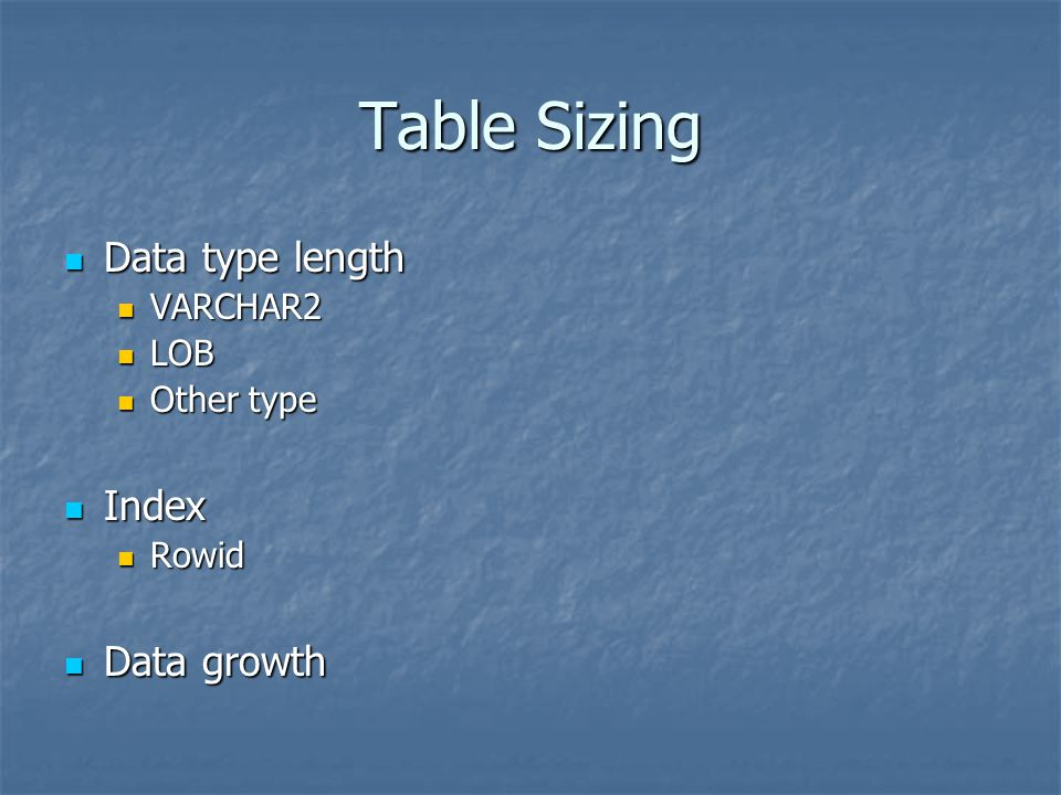 Table Sizing Data type length Index Data growth VARCHAR2 LOB