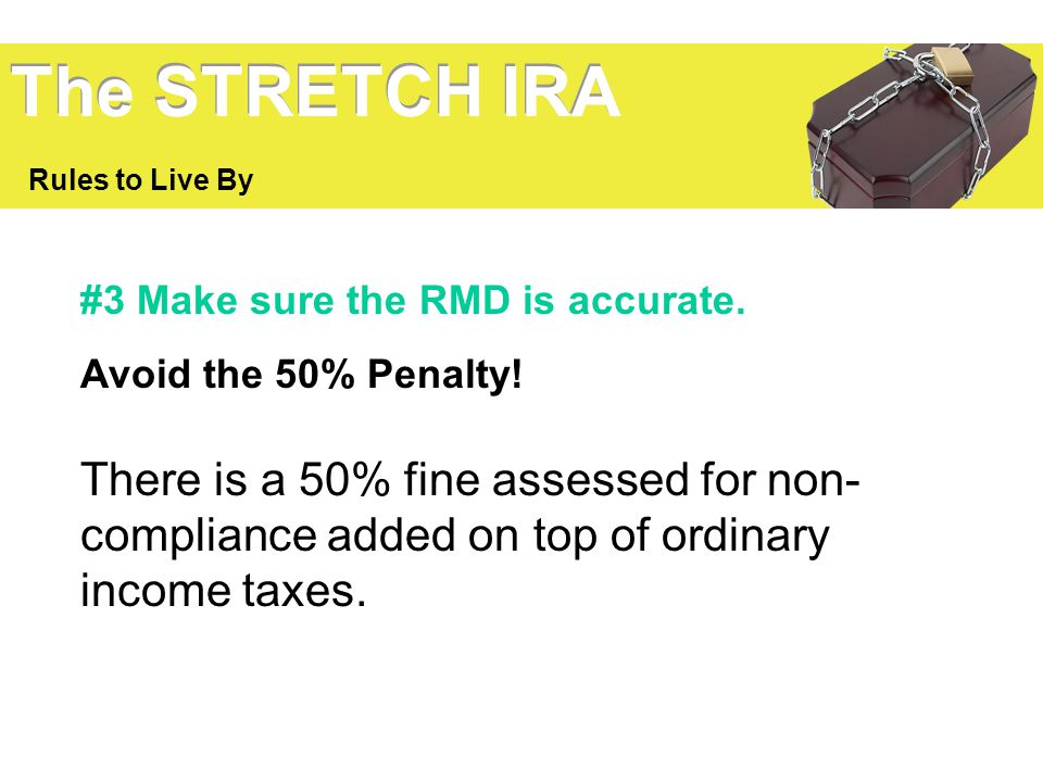 The STRETCH IRA Rules to Live By. #3 Make sure the RMD is accurate. Avoid the 50% Penalty!