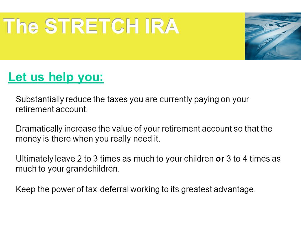 The STRETCH IRA Let us help you: