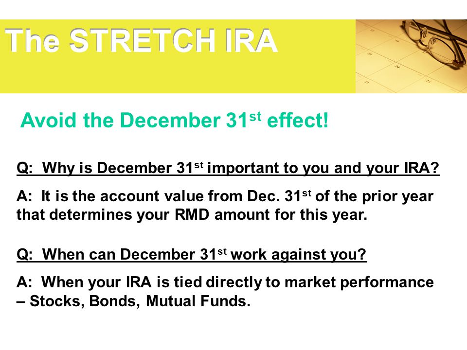 The STRETCH IRA Avoid the December 31st effect!