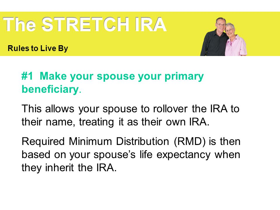 The STRETCH IRA #1 Make your spouse your primary beneficiary.