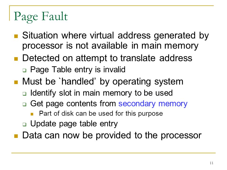 Page Fault Situation where virtual address generated by processor is not available in main memory. Detected on attempt to translate address.