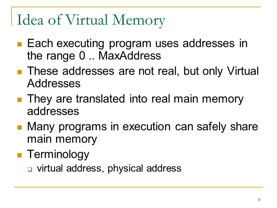 Idea of Virtual Memory Each executing program uses addresses in the range 0 .. MaxAddress. These addresses are not real, but only Virtual Addresses.