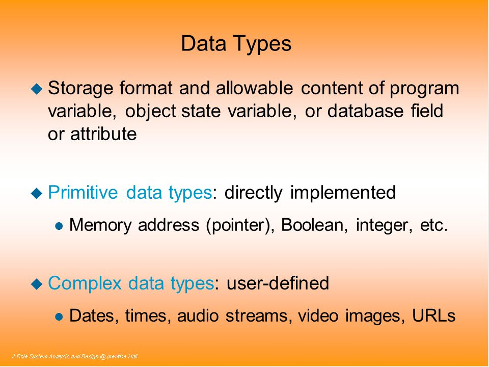Data Types Storage format and allowable content of program variable, object state variable, or database field or attribute.