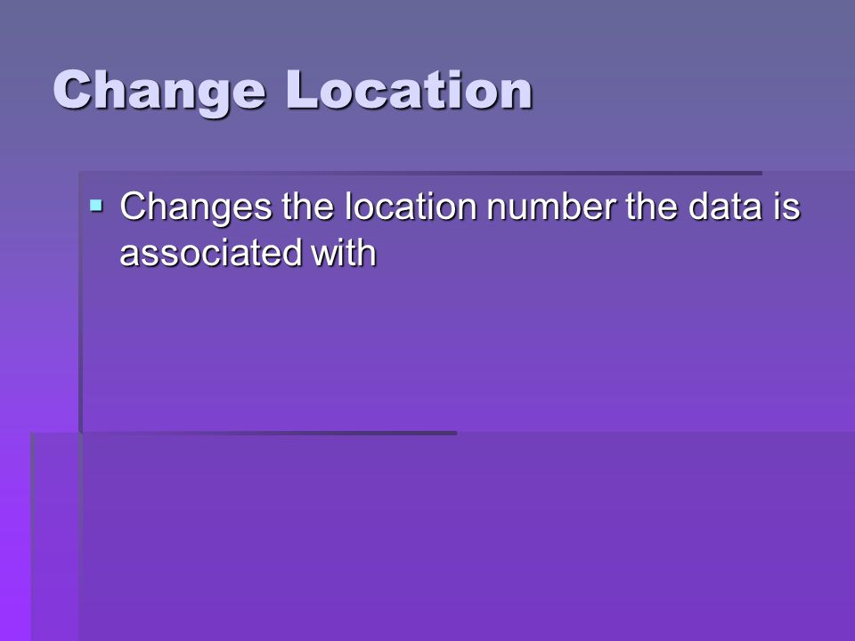 Change Location Changes the location number the data is associated with