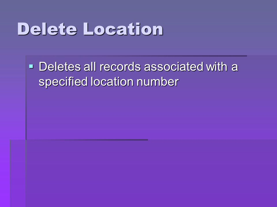 Delete Location Deletes all records associated with a specified location number