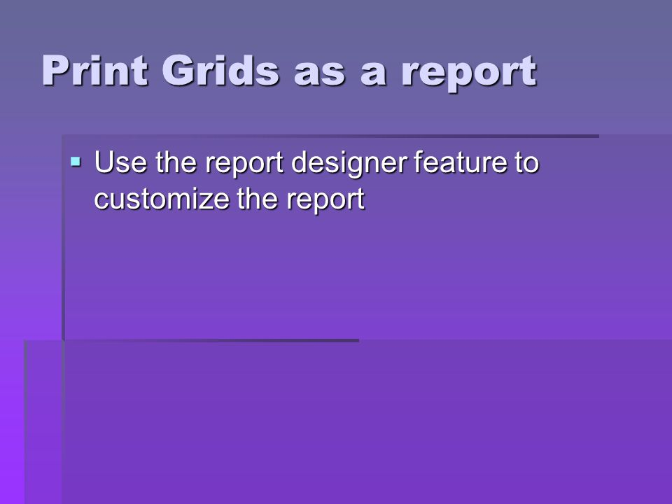 Print Grids as a report Use the report designer feature to customize the report