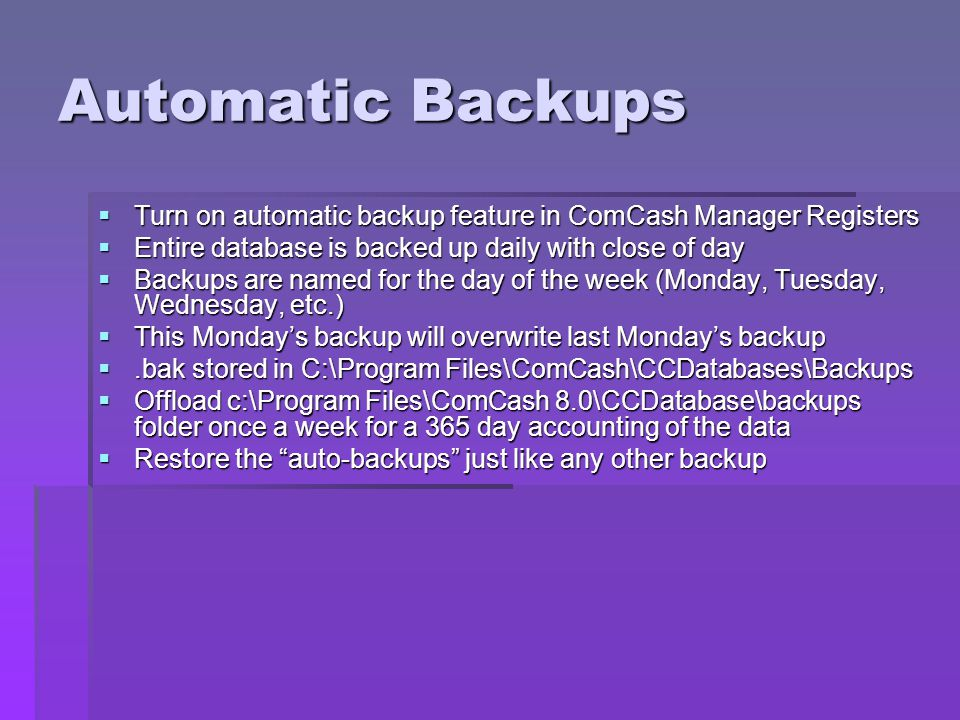 Automatic Backups Turn on automatic backup feature in ComCash Manager Registers. Entire database is backed up daily with close of day.