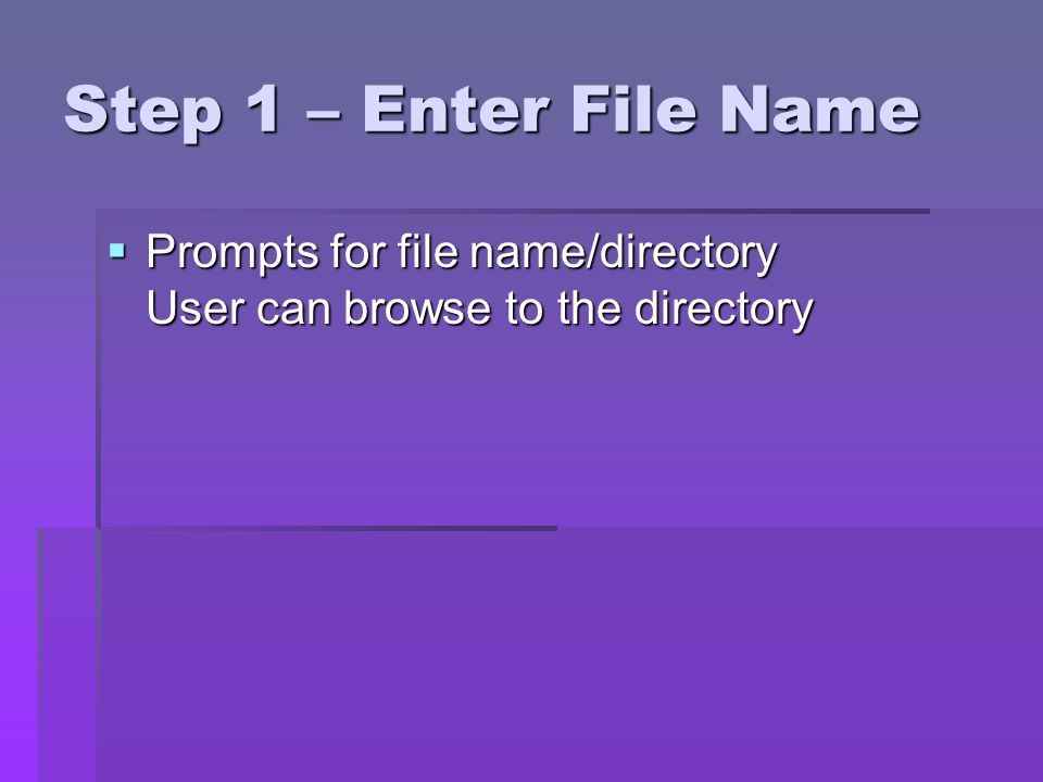 Step 1 – Enter File Name Prompts for file name/directory User can browse to the directory