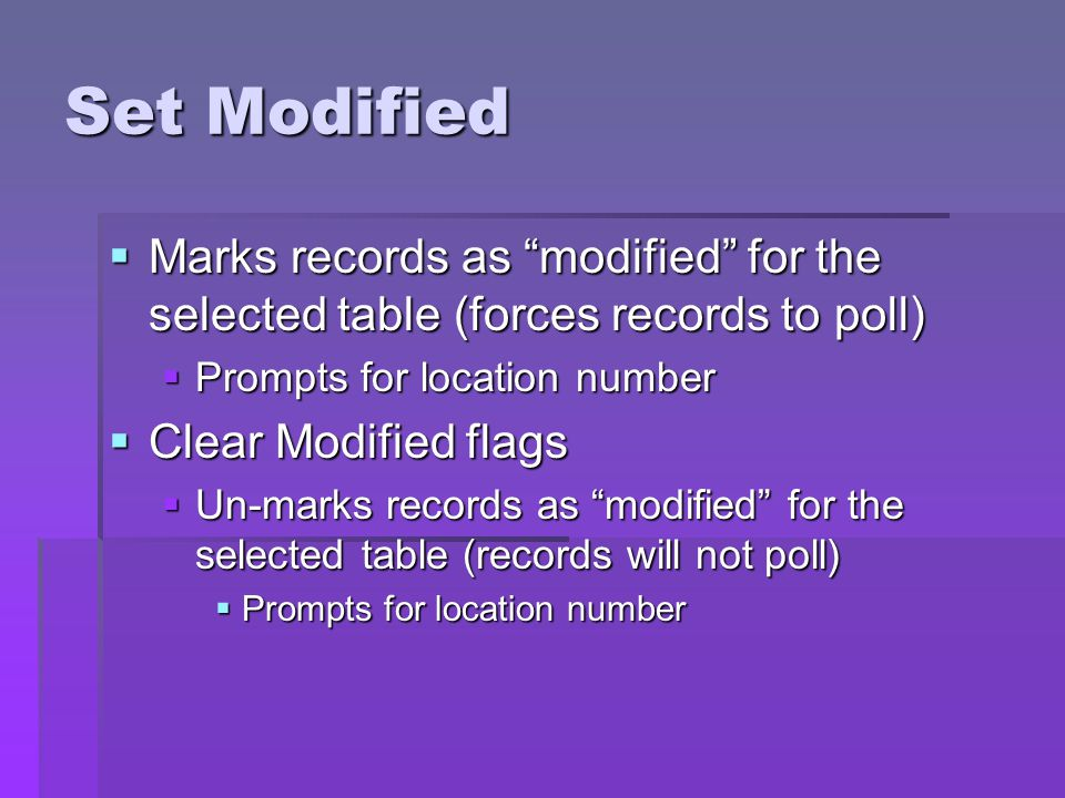 Set Modified Marks records as modified for the selected table (forces records to poll) Prompts for location number.