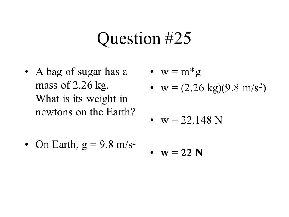 Question #25 A bag of sugar has a mass of 2.26 kg. What is its weight in newtons on the Earth On Earth, g = 9.8 m/s2.