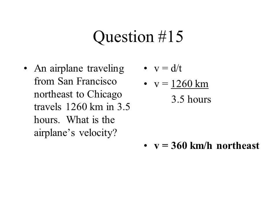 Question #15 An airplane traveling from San Francisco northeast to Chicago travels 1260 km in 3.5 hours. What is the airplane's velocity