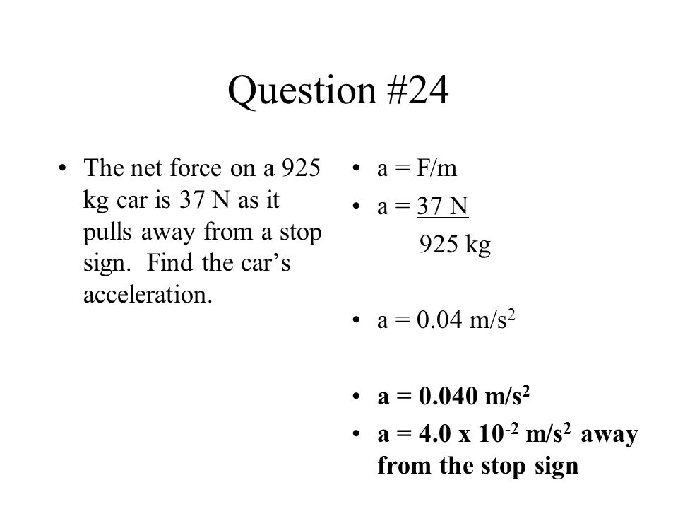 Question #24 The net force on a 925 kg car is 37 N as it pulls away from a stop sign. Find the car's acceleration.