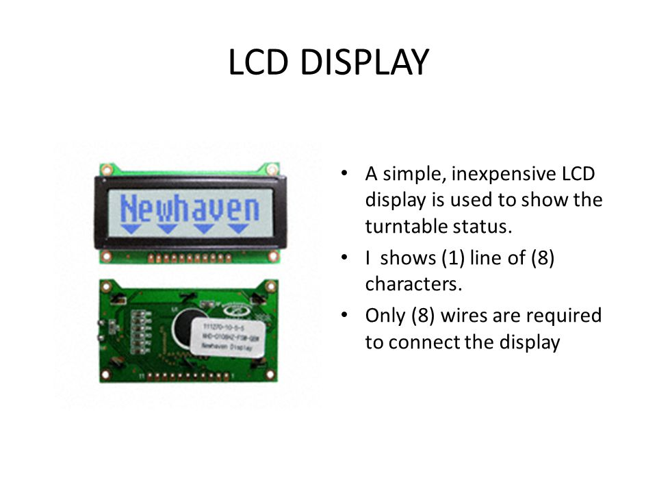 LCD DISPLAY A simple, inexpensive LCD display is used to show the turntable status. I shows (1) line of (8) characters.