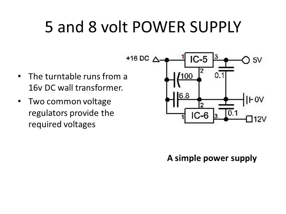 5 and 8 volt POWER SUPPLY The turntable runs from a 16v DC wall transformer. Two common voltage regulators provide the required voltages.