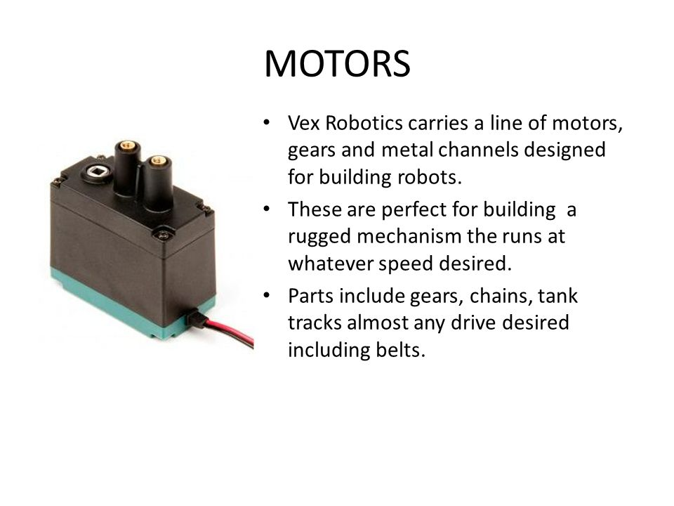 MOTORS Vex Robotics carries a line of motors, gears and metal channels designed for building robots.