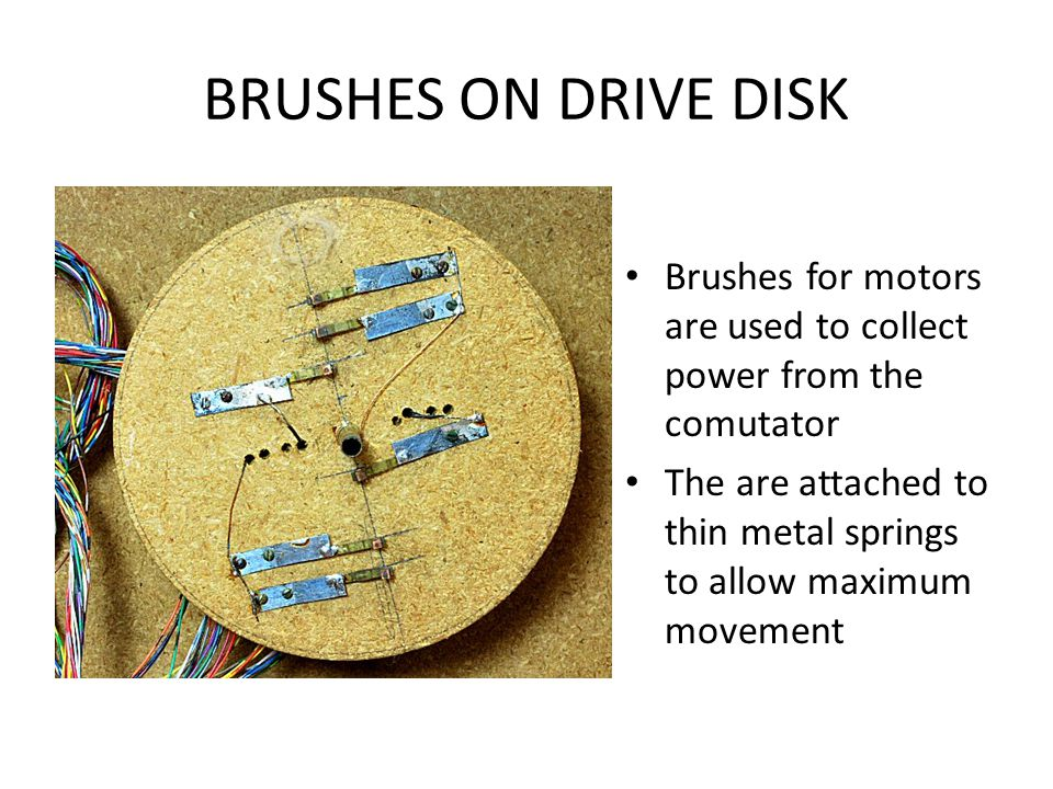 BRUSHES ON DRIVE DISK Brushes for motors are used to collect power from the comutator.