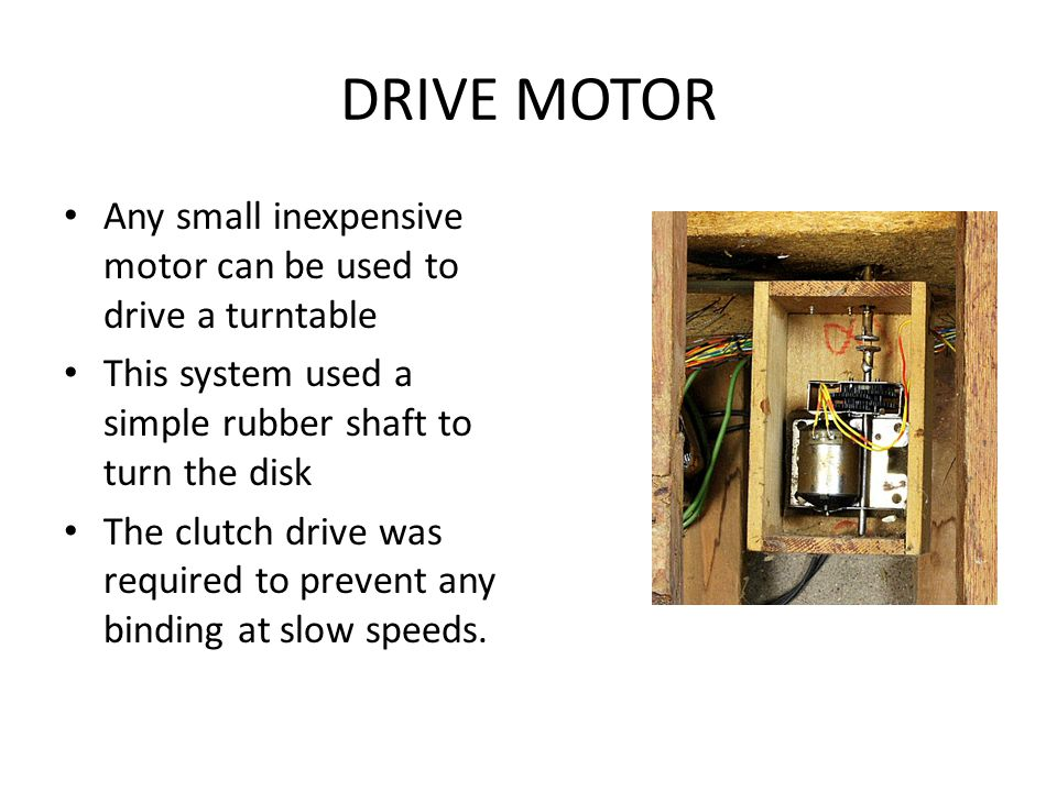 DRIVE MOTOR Any small inexpensive motor can be used to drive a turntable. This system used a simple rubber shaft to turn the disk.