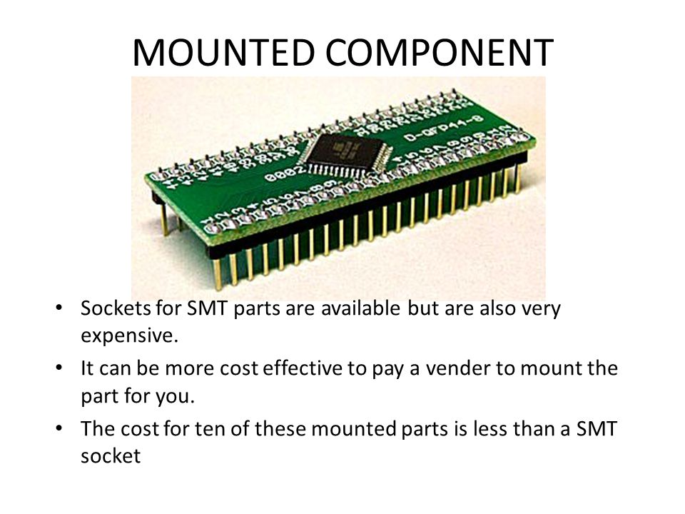 MOUNTED COMPONENT Sockets for SMT parts are available but are also very expensive.