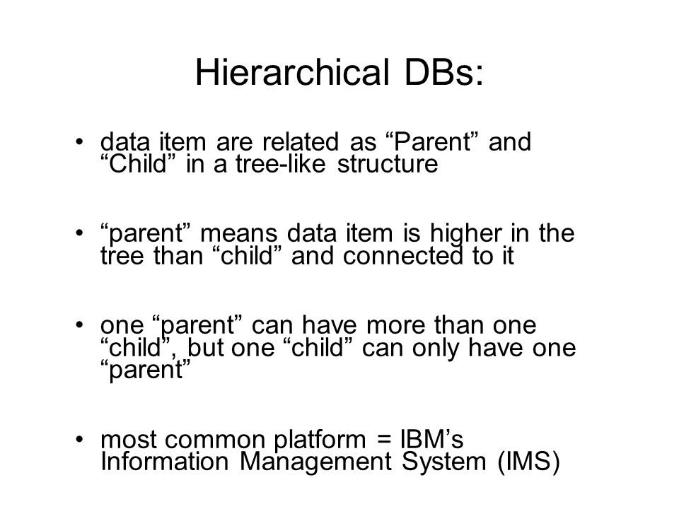 Hierarchical DBs: data item are related as Parent and Child in a tree-like structure.