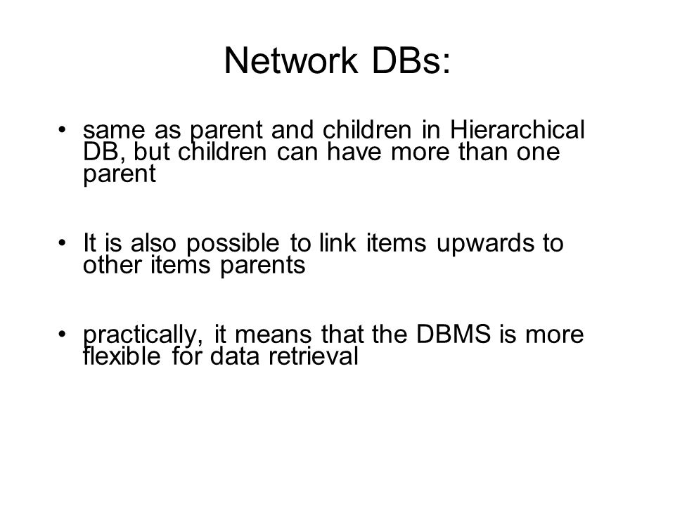 Network DBs: same as parent and children in Hierarchical DB, but children can have more than one parent.