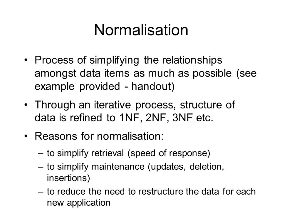 Normalisation Process of simplifying the relationships amongst data items as much as possible (see example provided - handout)