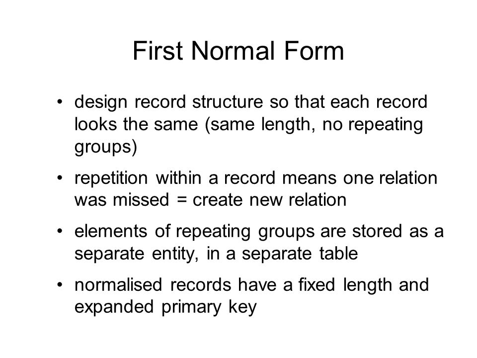 First Normal Form design record structure so that each record looks the same (same length, no repeating groups)