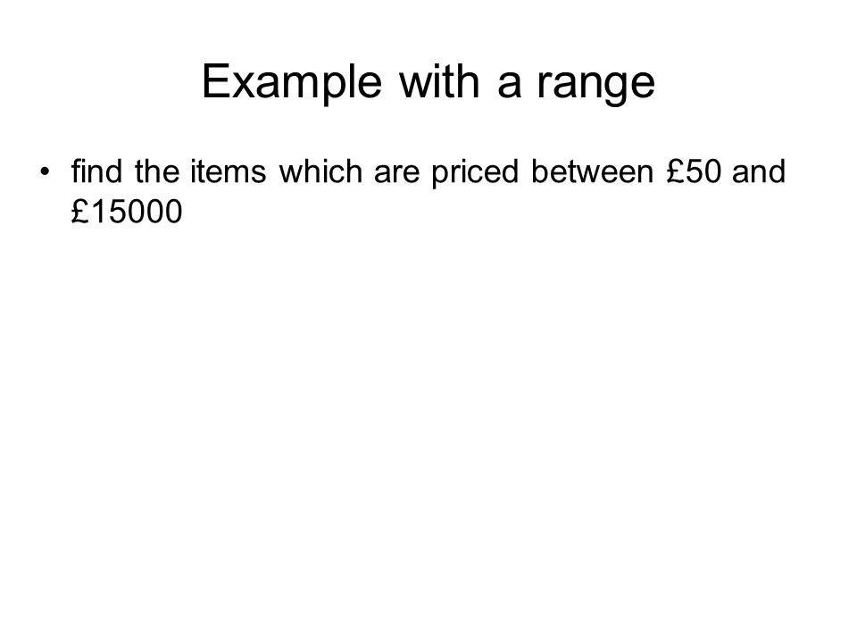 Example with a range find the items which are priced between £50 and £15000