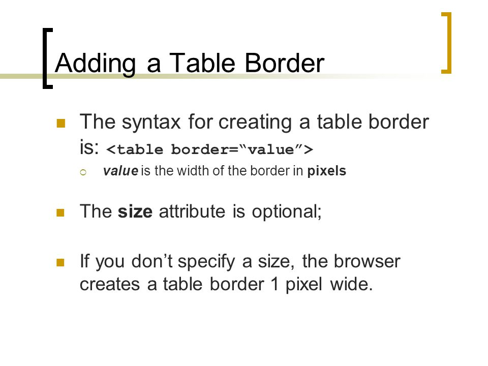 Adding a Table Border The syntax for creating a table border is: <table border= value > value is the width of the border in pixels.