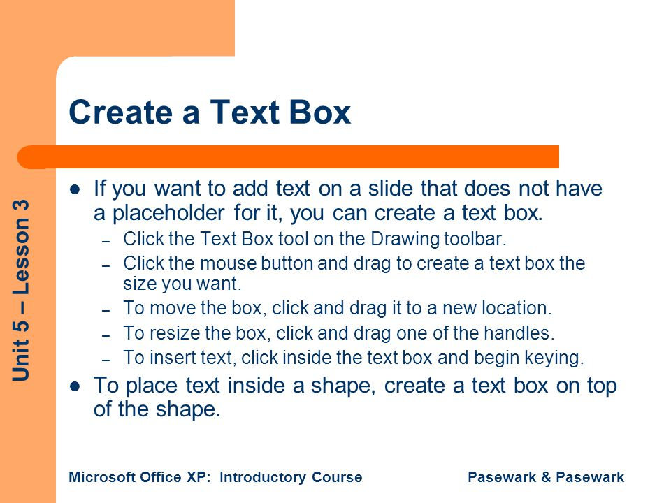 Create a Text Box If you want to add text on a slide that does not have a placeholder for it, you can create a text box.